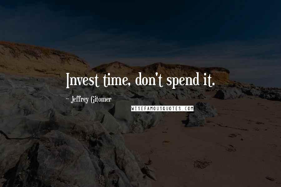 Jeffrey Gitomer quotes: Invest time, don't spend it.