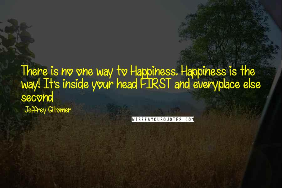Jeffrey Gitomer quotes: There is no one way to Happiness. Happiness is the way! It's inside your head FIRST and everyplace else second