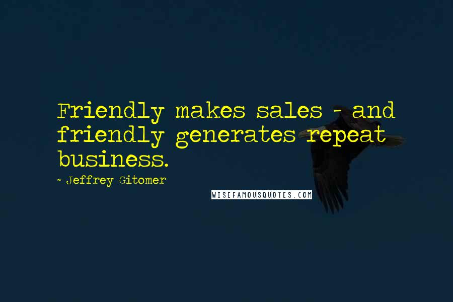 Jeffrey Gitomer quotes: Friendly makes sales - and friendly generates repeat business.