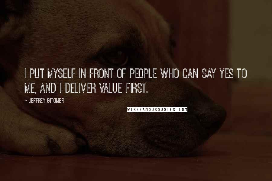 Jeffrey Gitomer quotes: I put myself in front of people who can say yes to me, and I deliver value first.