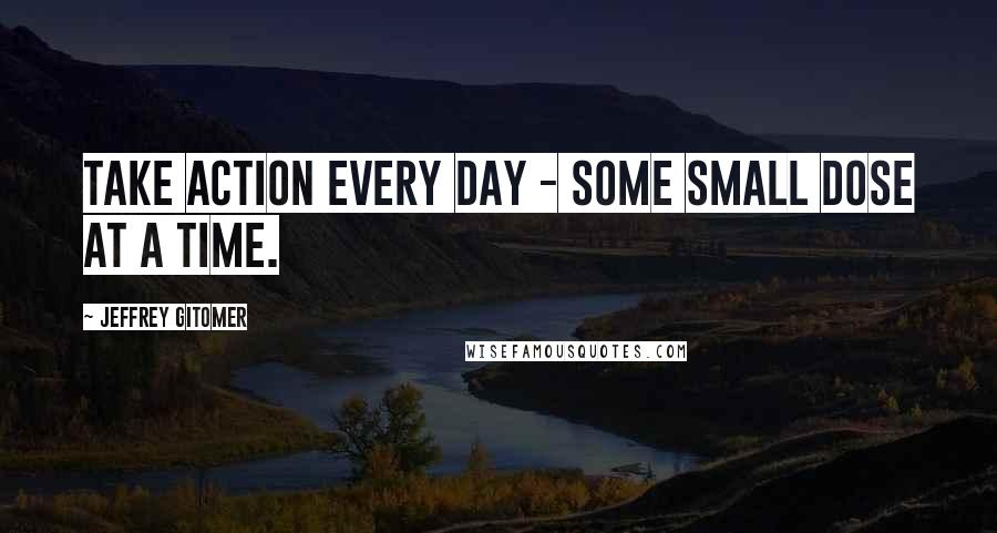 Jeffrey Gitomer quotes: Take action every day - some small dose at a time.