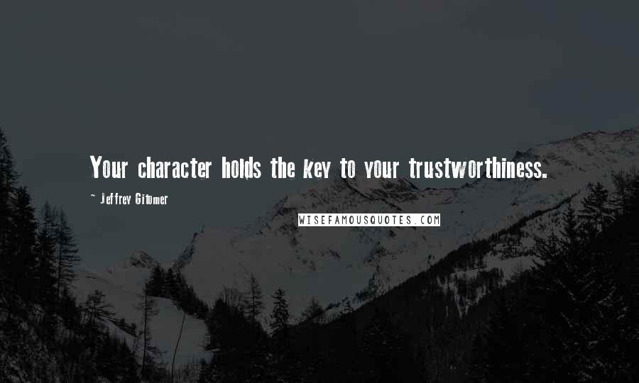 Jeffrey Gitomer quotes: Your character holds the key to your trustworthiness.
