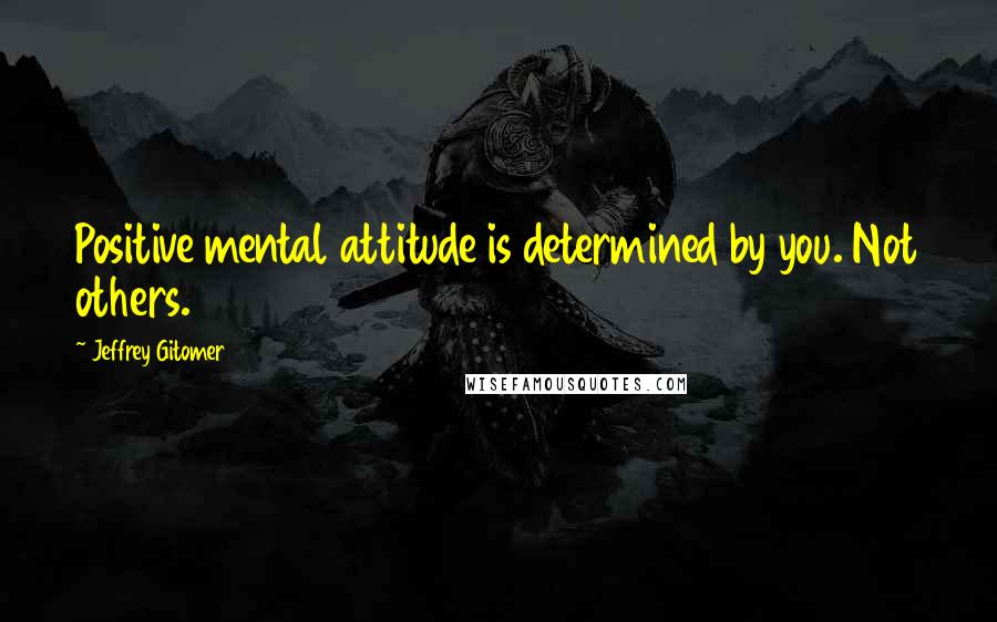 Jeffrey Gitomer quotes: Positive mental attitude is determined by you. Not others.