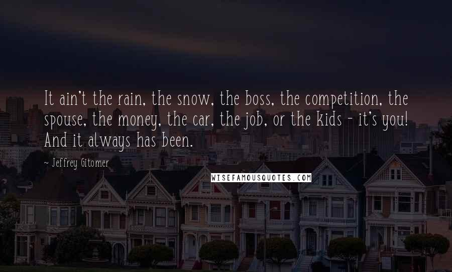 Jeffrey Gitomer quotes: It ain't the rain, the snow, the boss, the competition, the spouse, the money, the car, the job, or the kids - it's you! And it always has been.