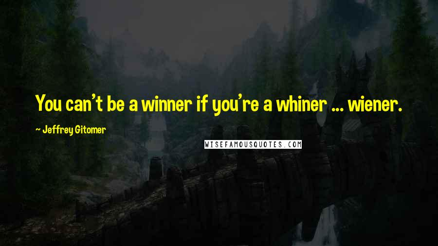 Jeffrey Gitomer quotes: You can't be a winner if you're a whiner ... wiener.