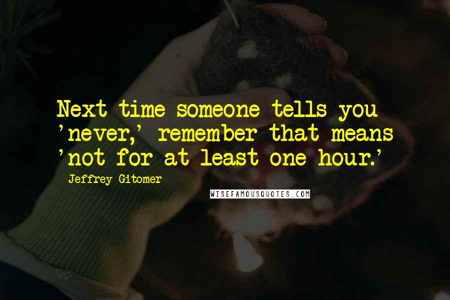 Jeffrey Gitomer quotes: Next time someone tells you 'never,' remember that means 'not for at least one hour.'