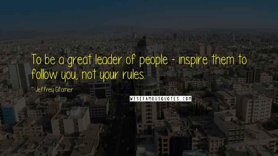 Jeffrey Gitomer quotes: To be a great leader of people - inspire them to follow you, not your rules.