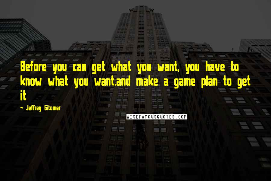 Jeffrey Gitomer quotes: Before you can get what you want, you have to know what you want,and make a game plan to get it
