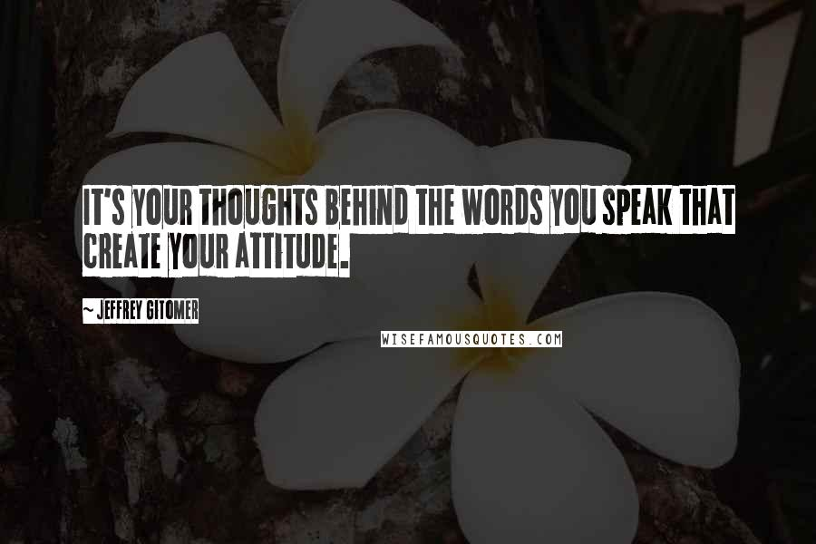 Jeffrey Gitomer quotes: It's your thoughts behind the words you speak that create your attitude.