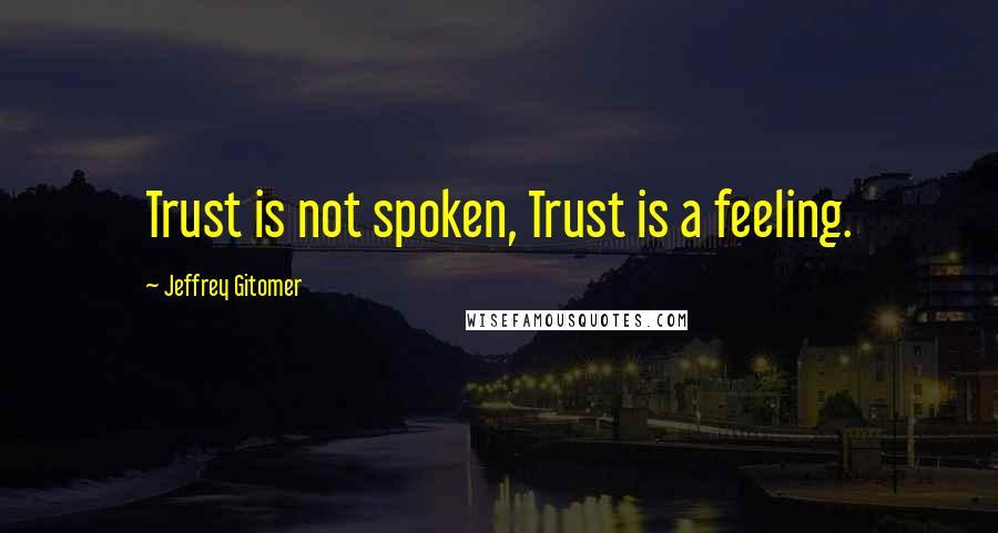 Jeffrey Gitomer quotes: Trust is not spoken, Trust is a feeling.