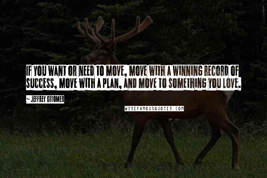 Jeffrey Gitomer quotes: If you want or need to move, move with a winning record of success, move with a plan, and move to something you love.