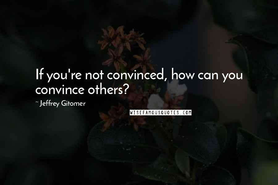Jeffrey Gitomer quotes: If you're not convinced, how can you convince others?