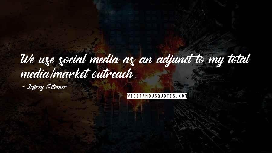 Jeffrey Gitomer quotes: We use social media as an adjunct to my total media/market outreach.