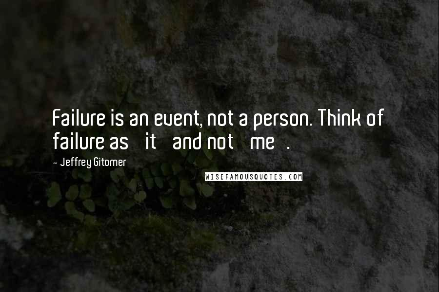 Jeffrey Gitomer quotes: Failure is an event, not a person. Think of failure as 'it' and not 'me'.