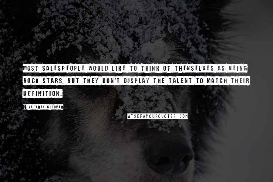 Jeffrey Gitomer quotes: Most salespeople would like to think of themselves as being rock stars, but they don't display the talent to match their definition.