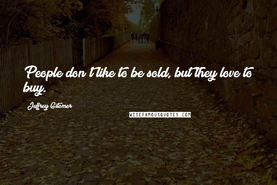 Jeffrey Gitomer quotes: People don't like to be sold, but they love to buy.