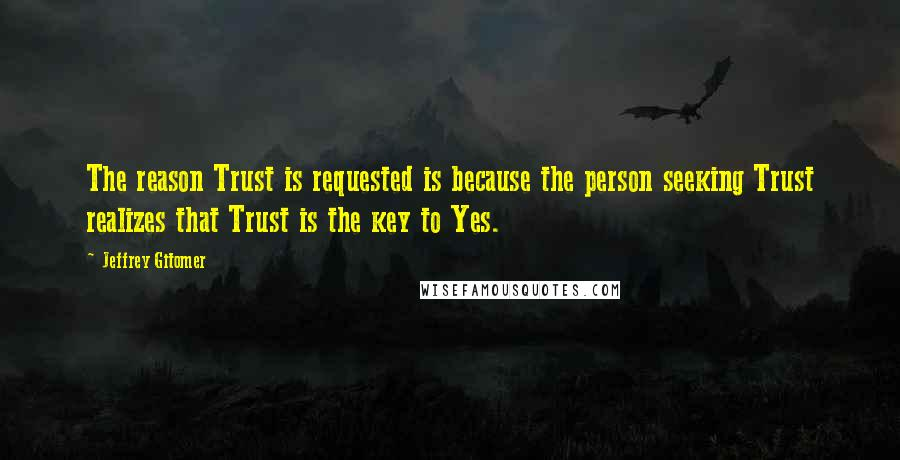 Jeffrey Gitomer quotes: The reason Trust is requested is because the person seeking Trust realizes that Trust is the key to Yes.