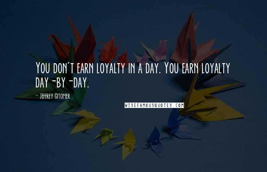 Jeffrey Gitomer quotes: You don't earn loyalty in a day. You earn loyalty day-by-day.