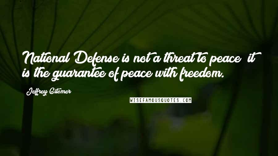 Jeffrey Gitomer quotes: National Defense is not a threat to peace; it is the guarantee of peace with freedom.