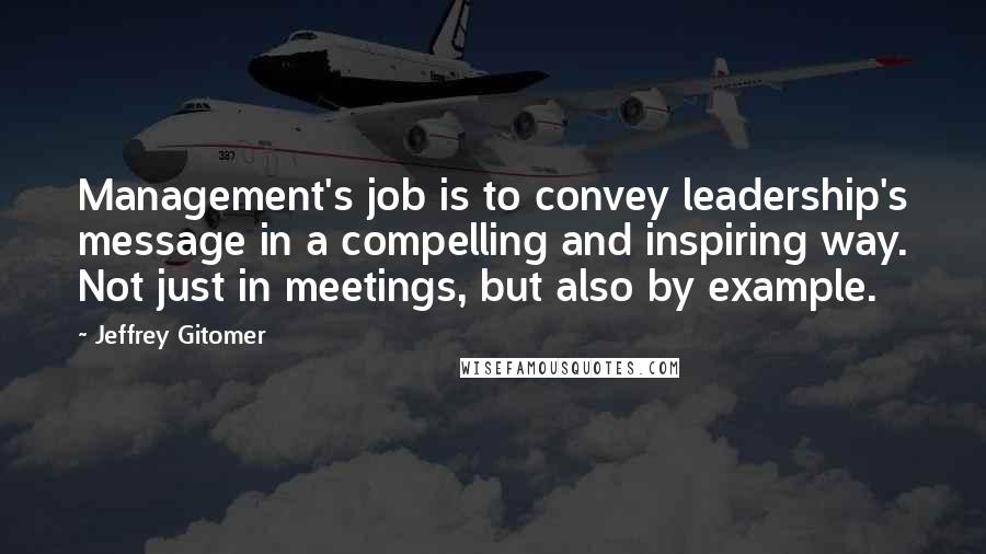 Jeffrey Gitomer quotes: Management's job is to convey leadership's message in a compelling and inspiring way. Not just in meetings, but also by example.