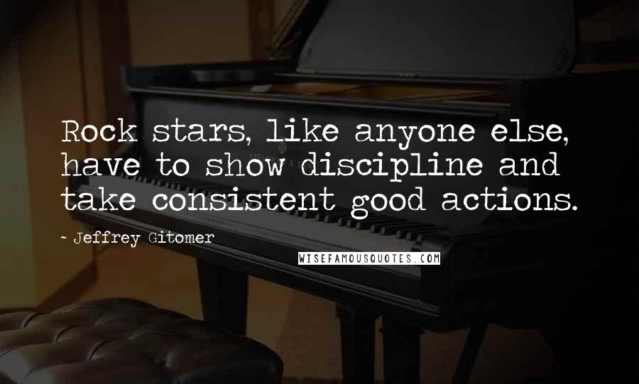 Jeffrey Gitomer quotes: Rock stars, like anyone else, have to show discipline and take consistent good actions.