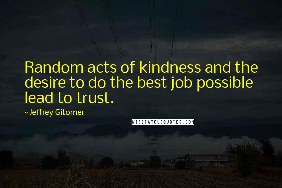 Jeffrey Gitomer quotes: Random acts of kindness and the desire to do the best job possible lead to trust.