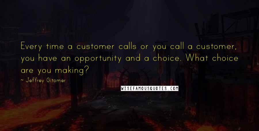 Jeffrey Gitomer quotes: Every time a customer calls or you call a customer, you have an opportunity and a choice. What choice are you making?
