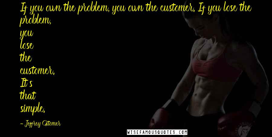 Jeffrey Gitomer quotes: If you own the problem, you own the customer. If you lose the problem, you lose the customer. It's that simple.