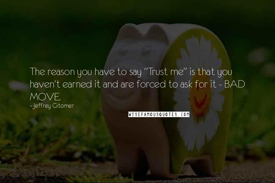 """Jeffrey Gitomer quotes: The reason you have to say """"Trust me"""" is that you haven't earned it and are forced to ask for it - BAD MOVE."""