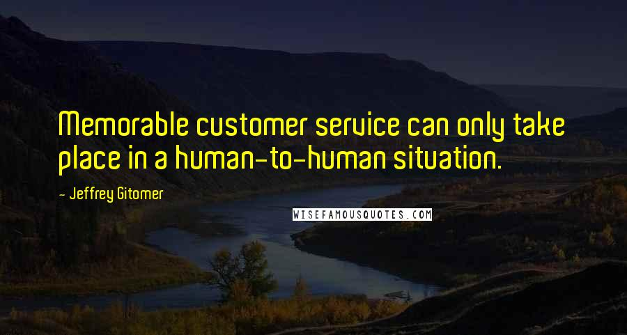 Jeffrey Gitomer quotes: Memorable customer service can only take place in a human-to-human situation.