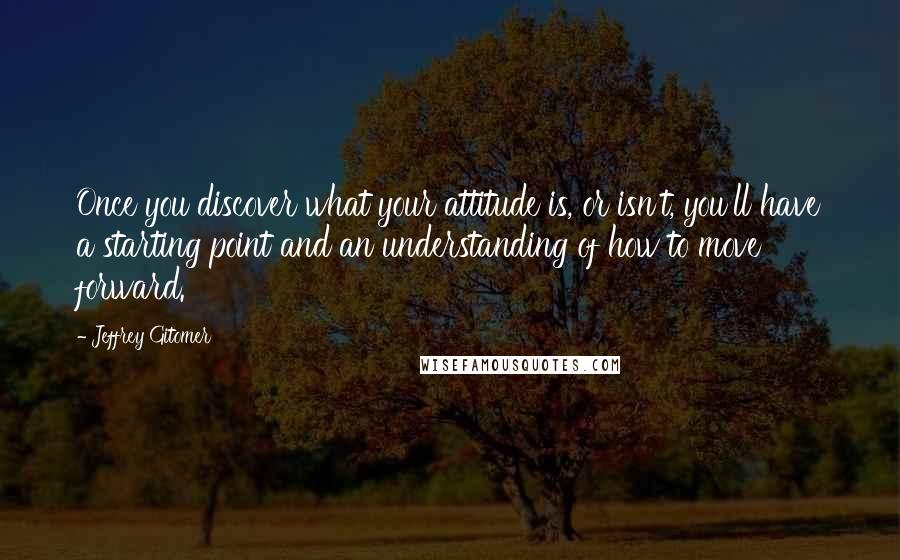 Jeffrey Gitomer quotes: Once you discover what your attitude is, or isn't, you'll have a starting point and an understanding of how to move forward.
