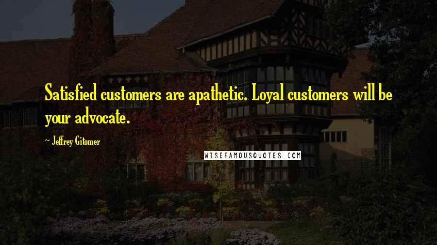 Jeffrey Gitomer quotes: Satisfied customers are apathetic. Loyal customers will be your advocate.