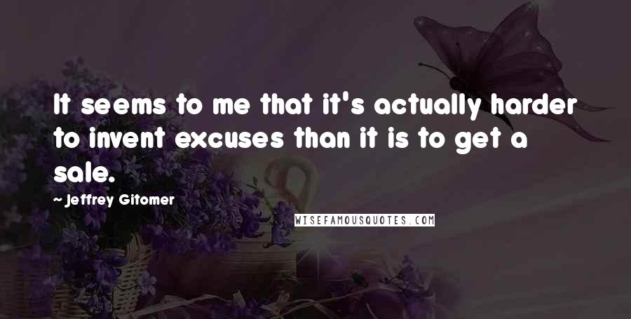 Jeffrey Gitomer quotes: It seems to me that it's actually harder to invent excuses than it is to get a sale.