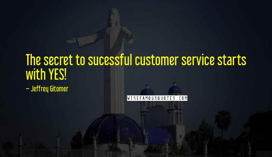 Jeffrey Gitomer quotes: The secret to sucessful customer service starts with YES!