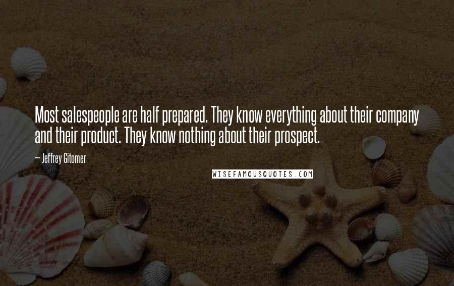 Jeffrey Gitomer quotes: Most salespeople are half prepared. They know everything about their company and their product. They know nothing about their prospect.