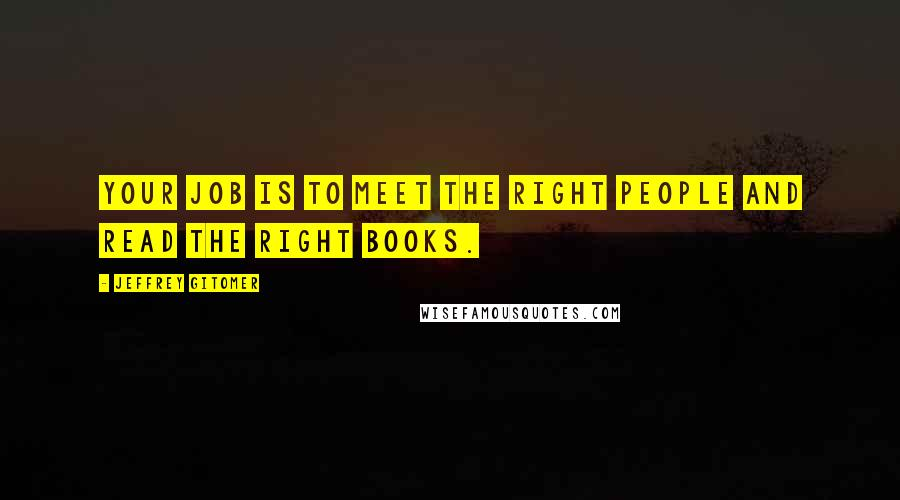 Jeffrey Gitomer quotes: Your job is to meet the right people and read the right books.