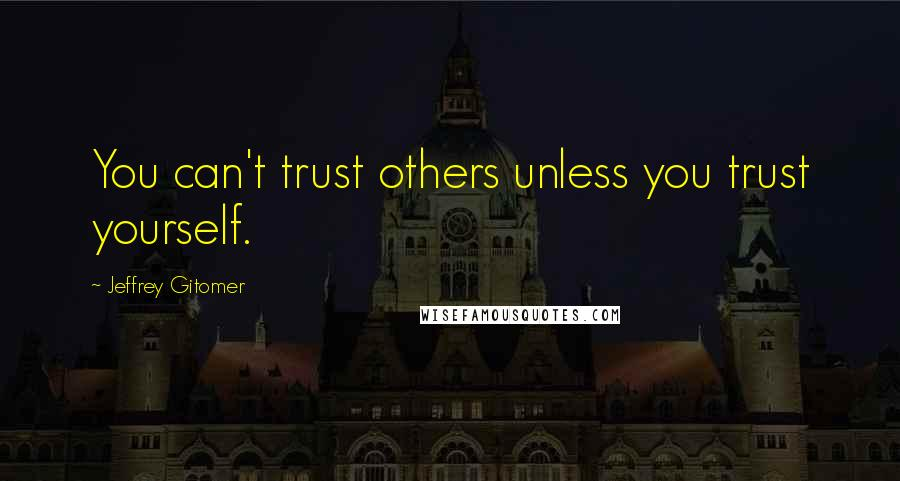 Jeffrey Gitomer quotes: You can't trust others unless you trust yourself.