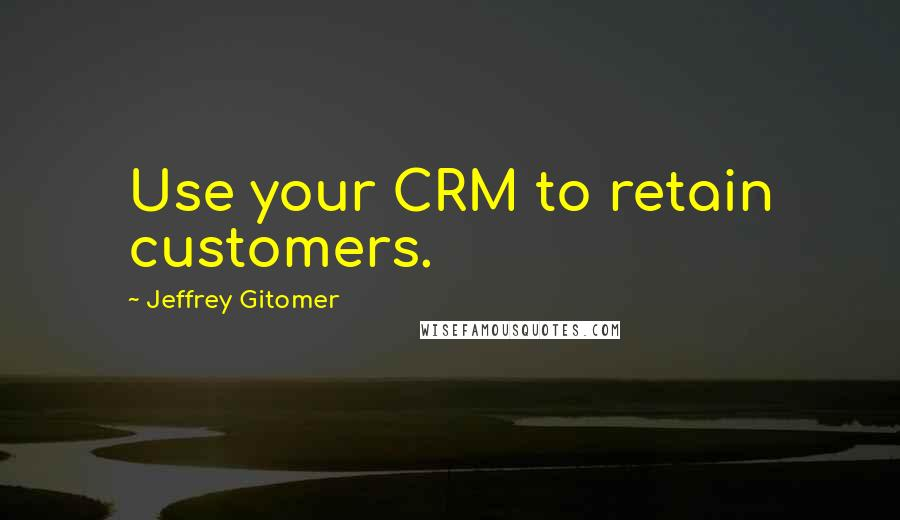 Jeffrey Gitomer quotes: Use your CRM to retain customers.