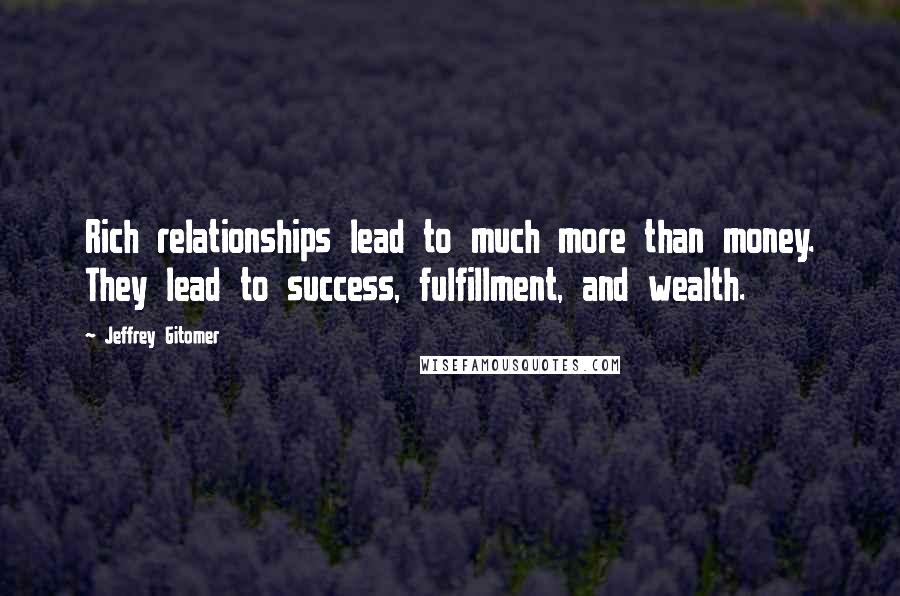 Jeffrey Gitomer quotes: Rich relationships lead to much more than money. They lead to success, fulfillment, and wealth.