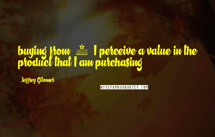 Jeffrey Gitomer quotes: buying from. 4. I perceive a value in the product that I am purchasing.