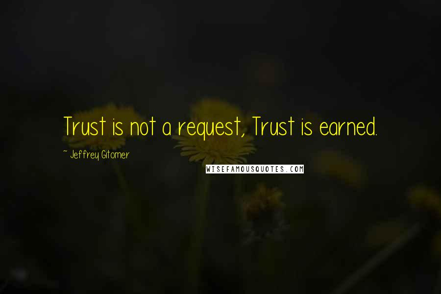Jeffrey Gitomer quotes: Trust is not a request, Trust is earned.