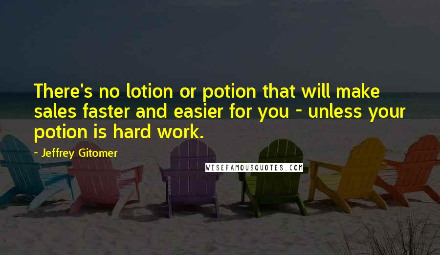 Jeffrey Gitomer quotes: There's no lotion or potion that will make sales faster and easier for you - unless your potion is hard work.