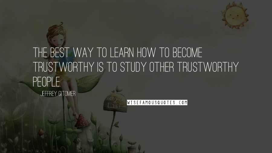 Jeffrey Gitomer quotes: The best way to learn how to become trustworthy is to study other trustworthy people.