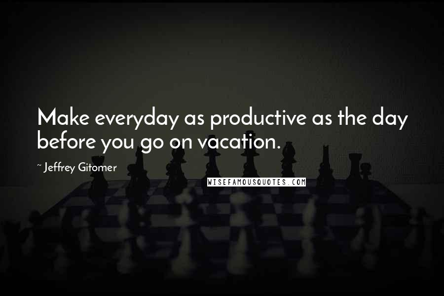 Jeffrey Gitomer quotes: Make everyday as productive as the day before you go on vacation.