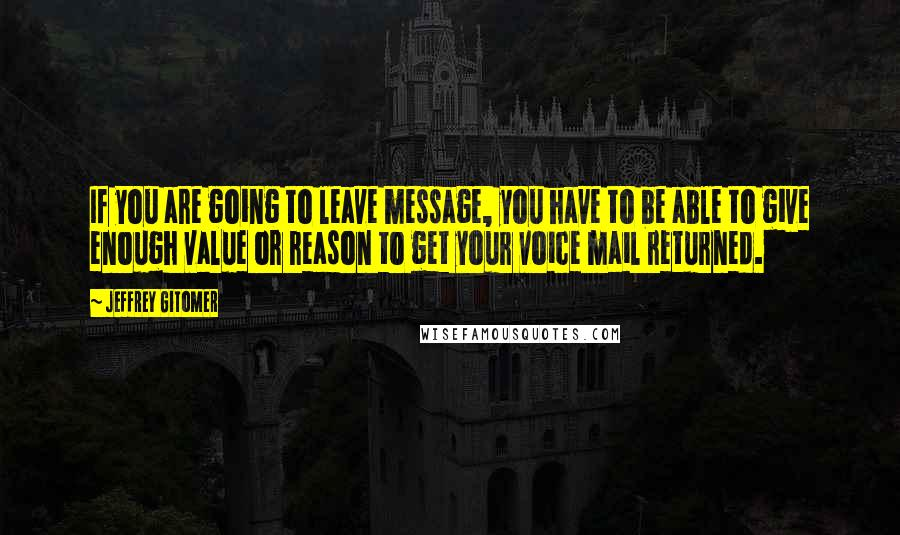 Jeffrey Gitomer quotes: If you are going to leave message, you have to be able to give enough value or reason to get your voice mail returned.