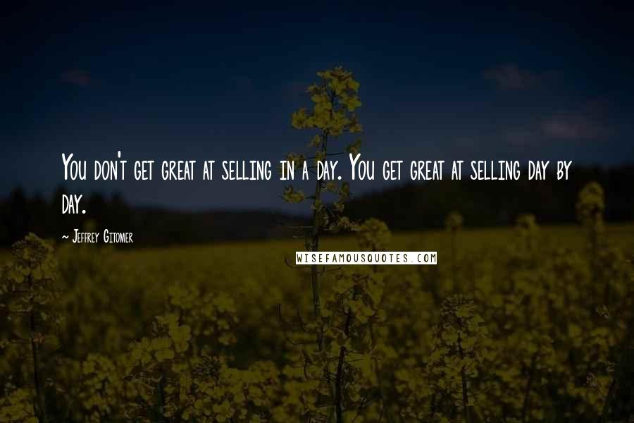 Jeffrey Gitomer quotes: You don't get great at selling in a day. You get great at selling day by day.