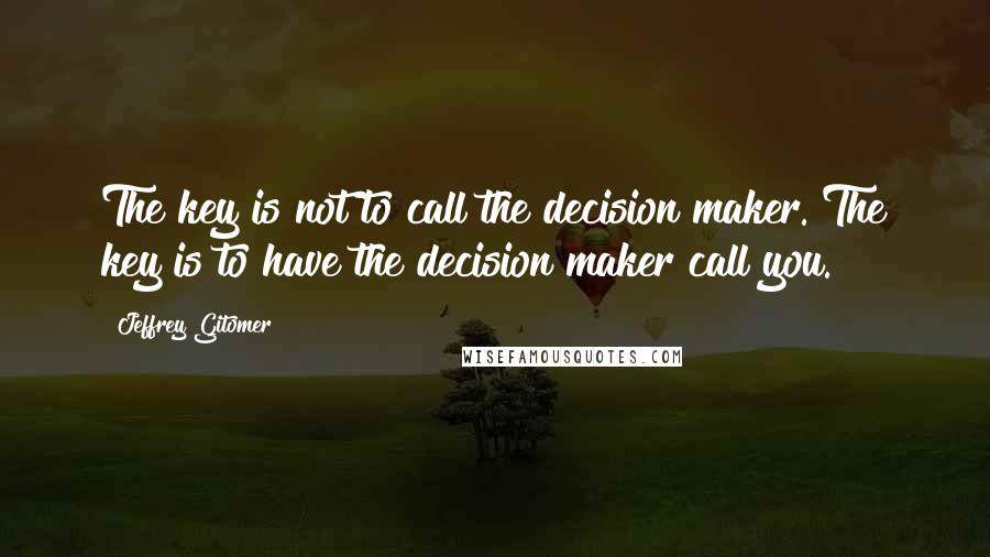 Jeffrey Gitomer quotes: The key is not to call the decision maker. The key is to have the decision maker call you.