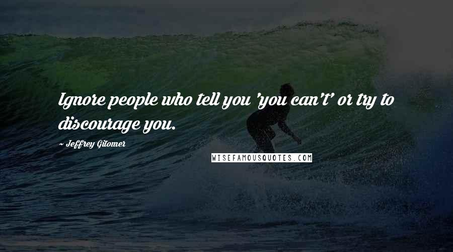 Jeffrey Gitomer quotes: Ignore people who tell you 'you can't' or try to discourage you.