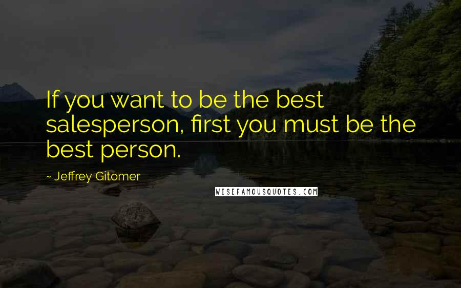 Jeffrey Gitomer quotes: If you want to be the best salesperson, first you must be the best person.