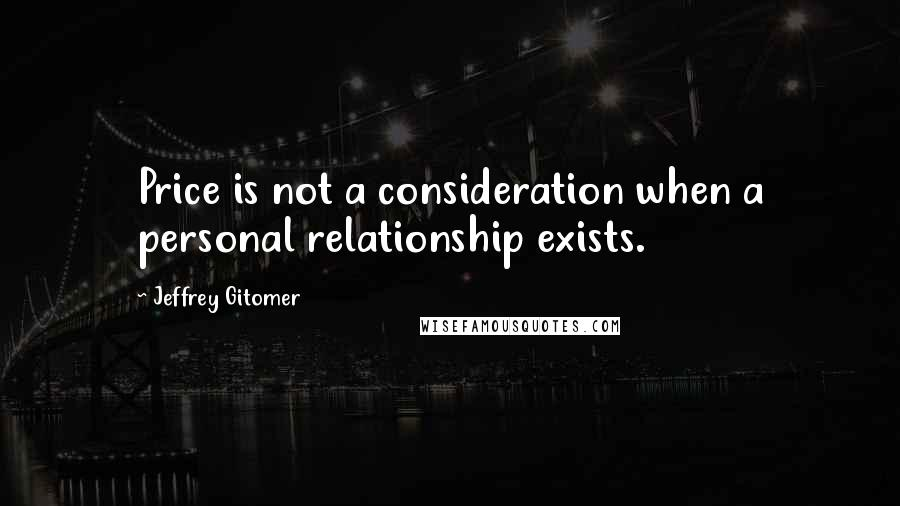 Jeffrey Gitomer quotes: Price is not a consideration when a personal relationship exists.